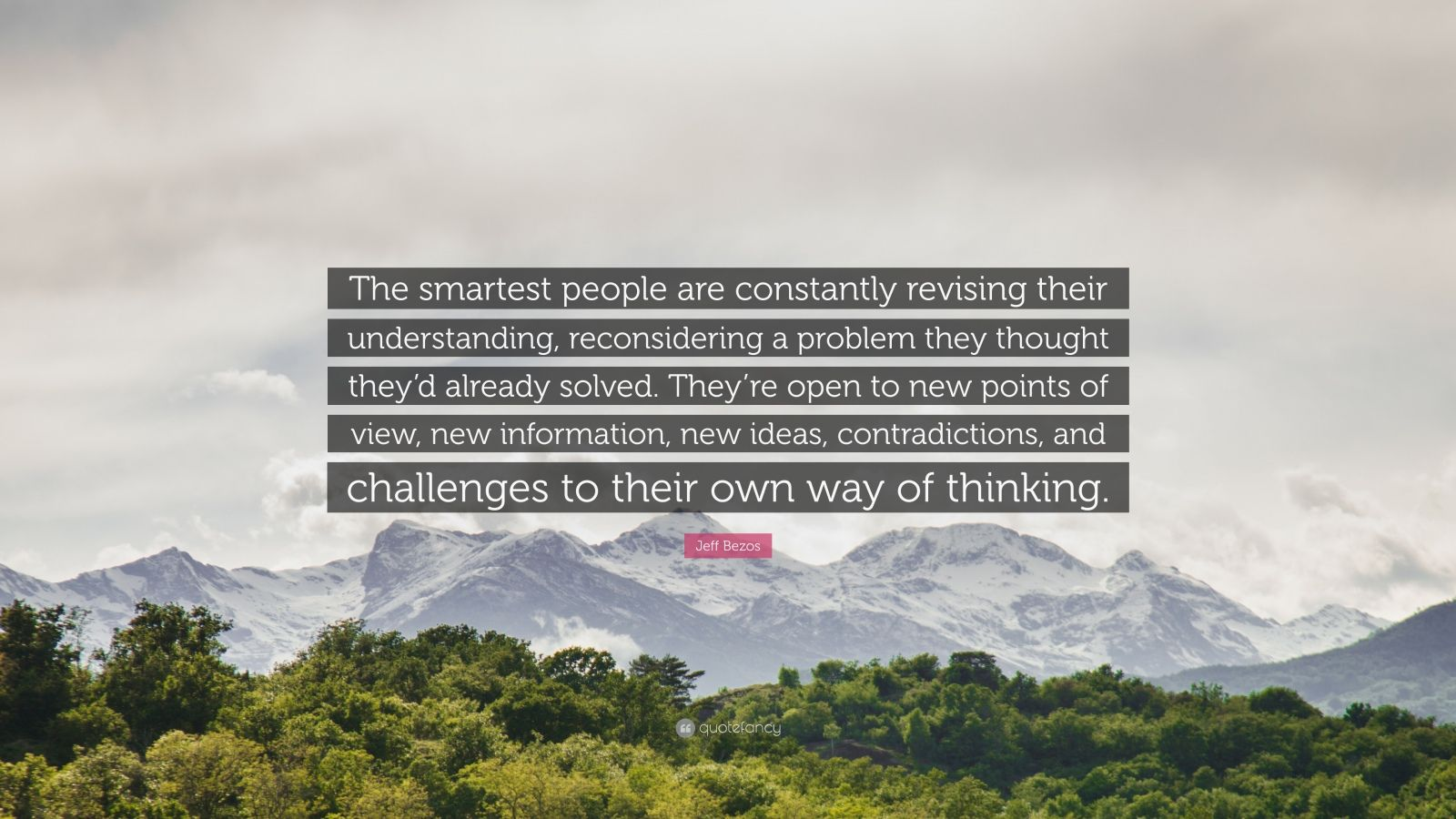 "Jeff Bezos Quote: ""The smartest people are constantly revising their understanding, reconsidering a problem they thought they'd already solved. They're open to new points of view, new information, new ideas, contradictions, and challenges to their own way of thinking."""