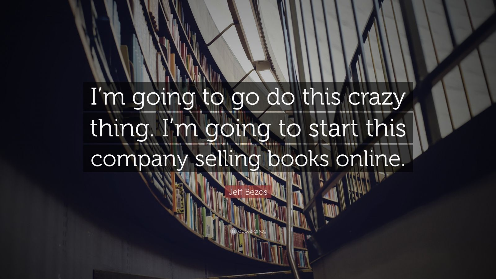 "Jeff Bezos Quote: ""I'm going to go do this crazy thing. I'm going to start this company selling books online."""