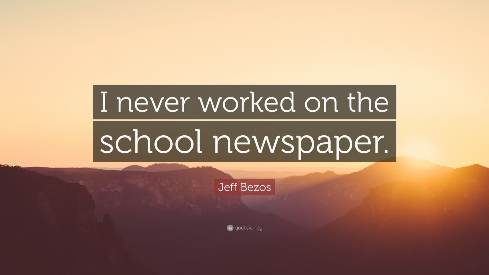 """Jeff Bezos Quote: """"I never worked on the school newspaper."""""""