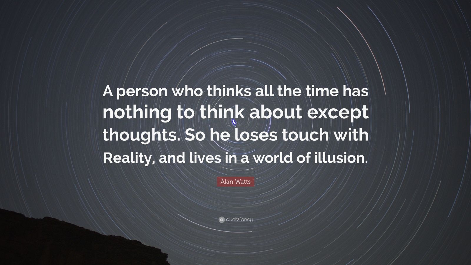 "Alan Watts Quote: ""A person who thinks all the time has nothing to think about except thoughts. So he loses touch with Reality, and lives in a world of illusion."""