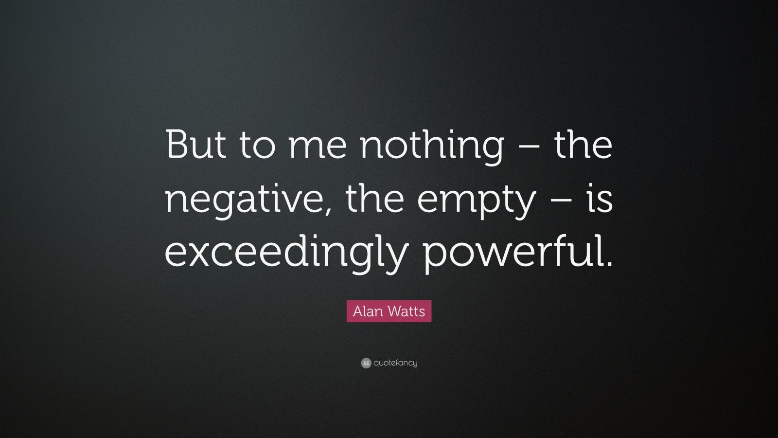 "Alan Watts Quote: ""But to me nothing – the negative, the empty – is exceedingly powerful."""