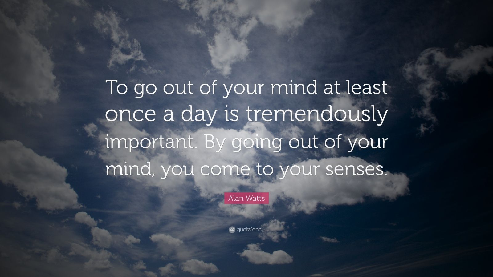 "Alan Watts Quote: ""To go out of your mind at least once a day is tremendously important. By going out of your mind, you come to your senses."""
