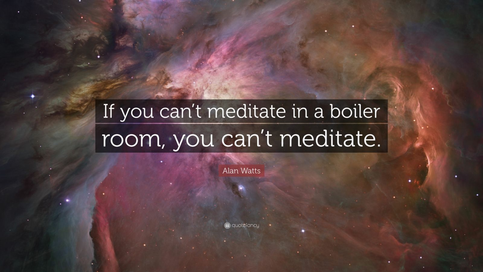 "Alan Watts Quote: ""If you can't meditate in a boiler room, you can't meditate."""