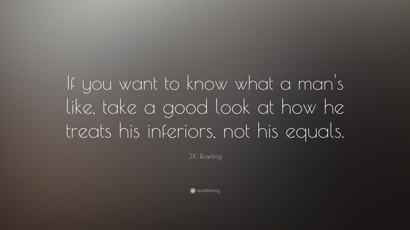 "J.K. Rowling Quote: ""If you want to know what a man's like, take a good look at how he treats his inferiors, not his equals."""