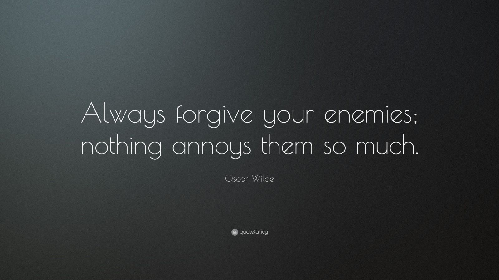 "Oscar Wilde Quote: ""Always forgive your enemies; nothing annoys them so much."""