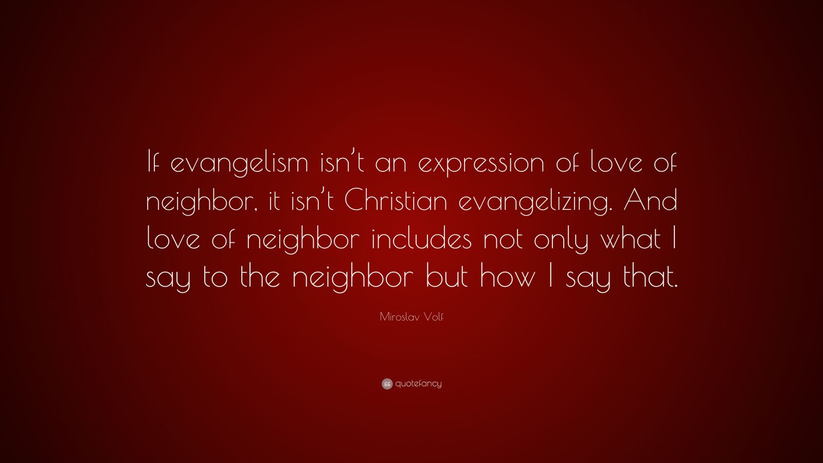 """Miroslav Volf Quote: """"If evangelism isn't an expression of love of neighbor, it isn't Christian evangelizing. And love of neighbor includes not only what I say to the neighbor but how I say that."""""""