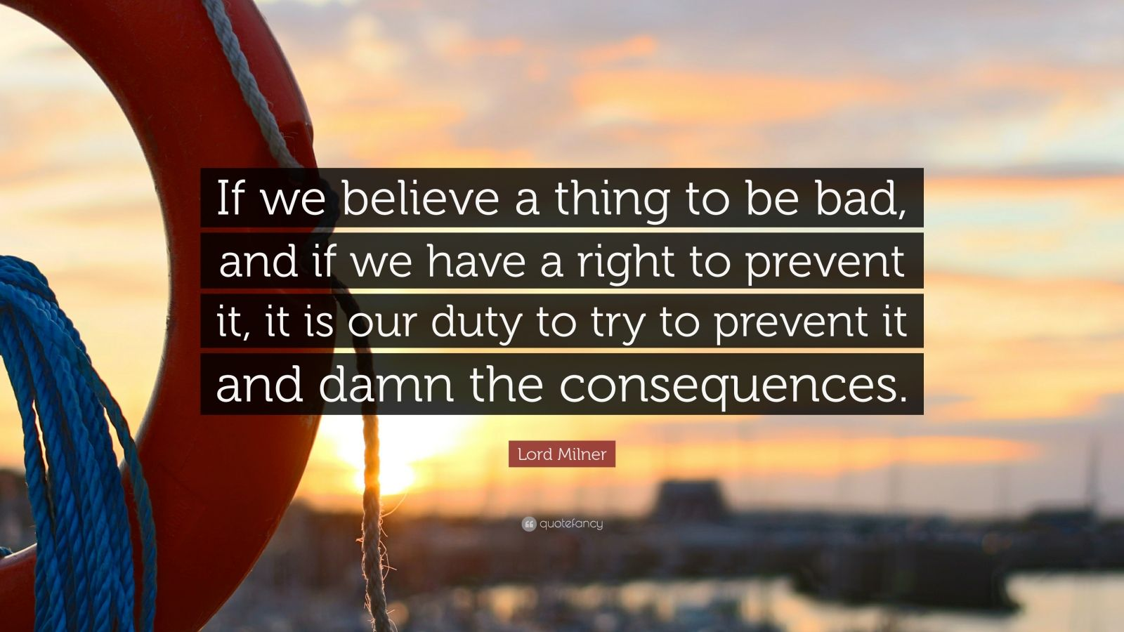 "Lord Milner Quote: ""If we believe a thing to be bad, and if we have a right to prevent it, it is our duty to try to prevent it and damn the consequences."""