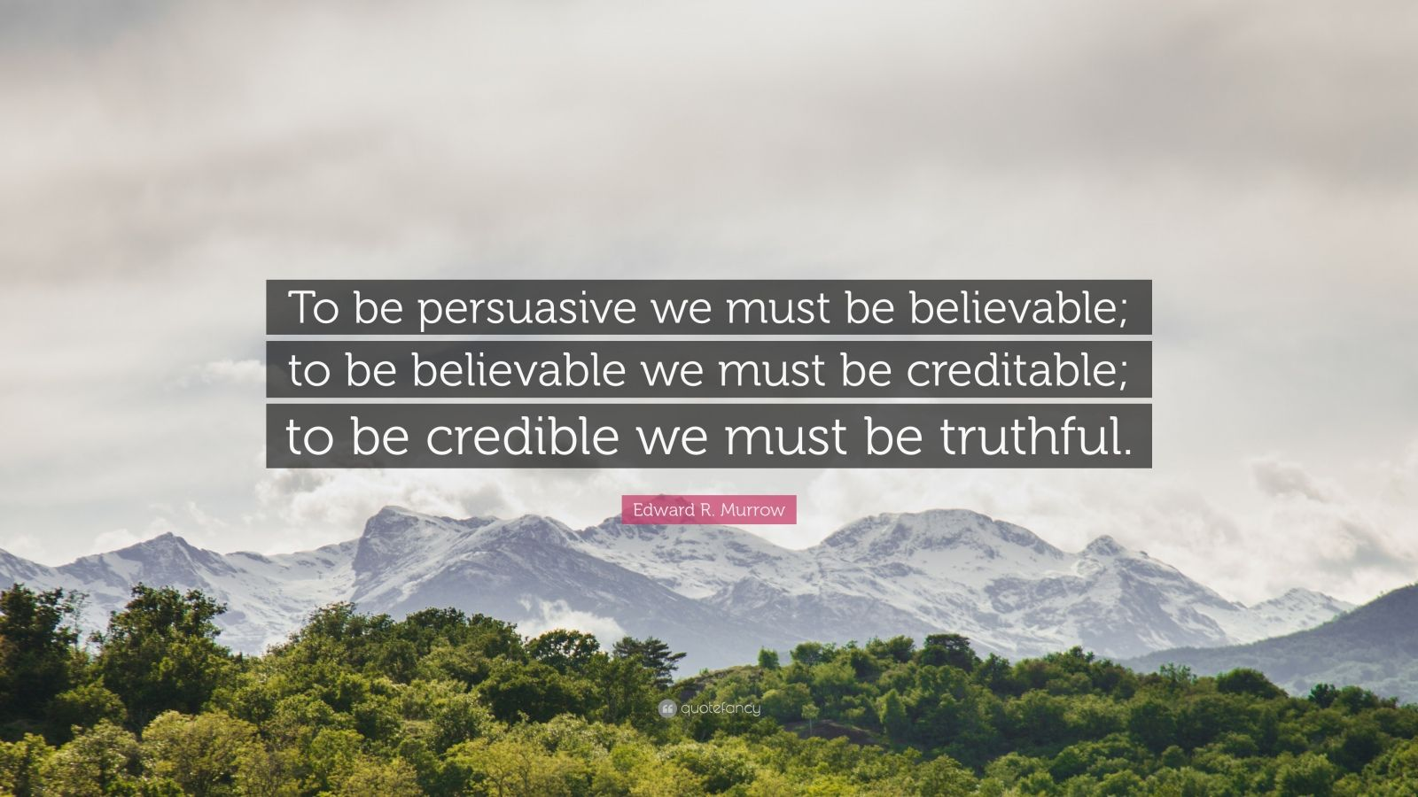 "Edward R. Murrow Quote: ""To be persuasive we must be believable; to be believable we must be creditable; to be credible we must be truthful."""