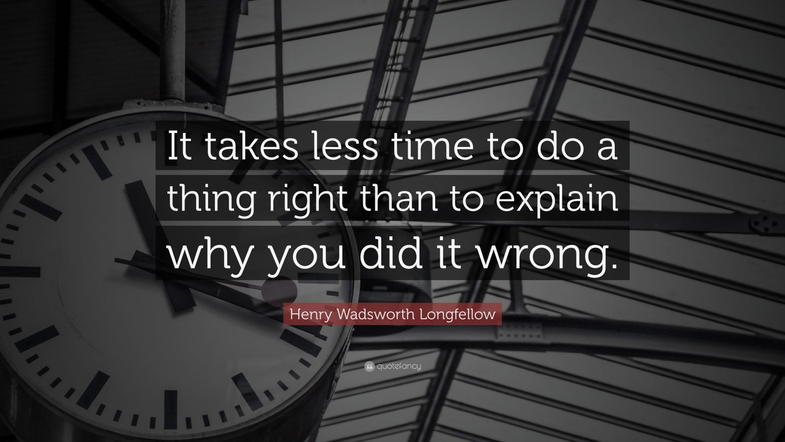 "Henry Wadsworth Longfellow Quote: ""It takes less time to do a thing right than to explain why you did it wrong."""