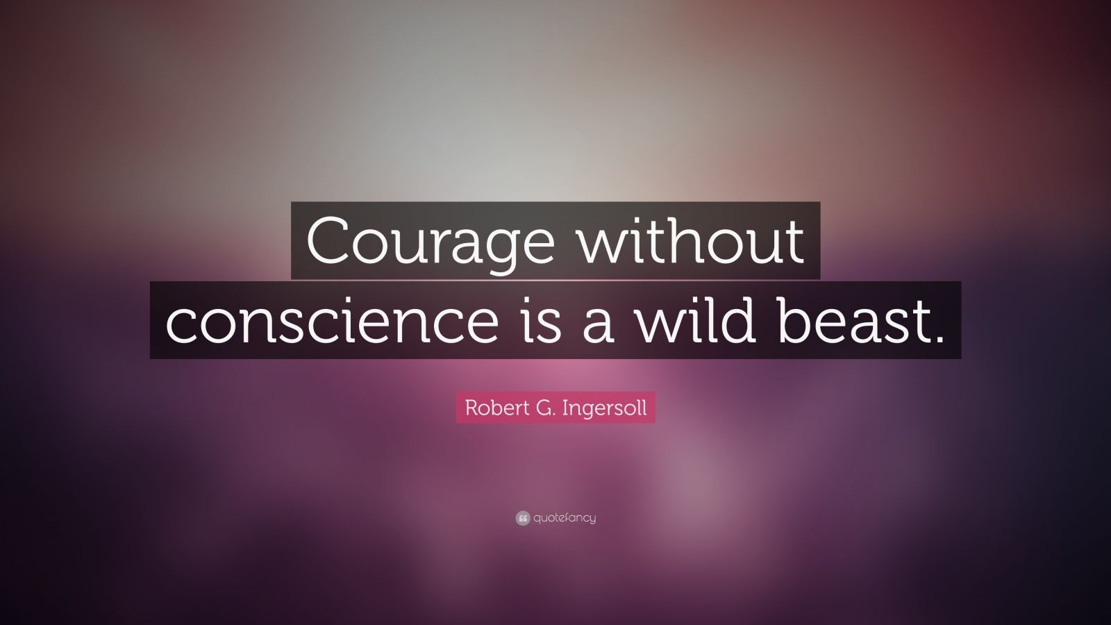 "Robert G. Ingersoll Quote: ""Courage without conscience is a wild beast."""