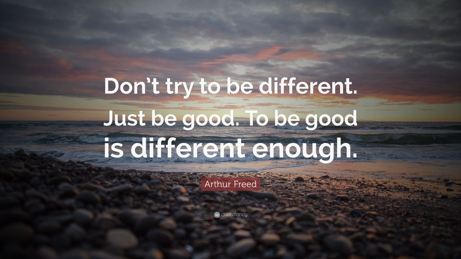 "Integrity Quotes: ""Don't try to be different. Just be good. To be good is different enough."" — Arthur Freed"