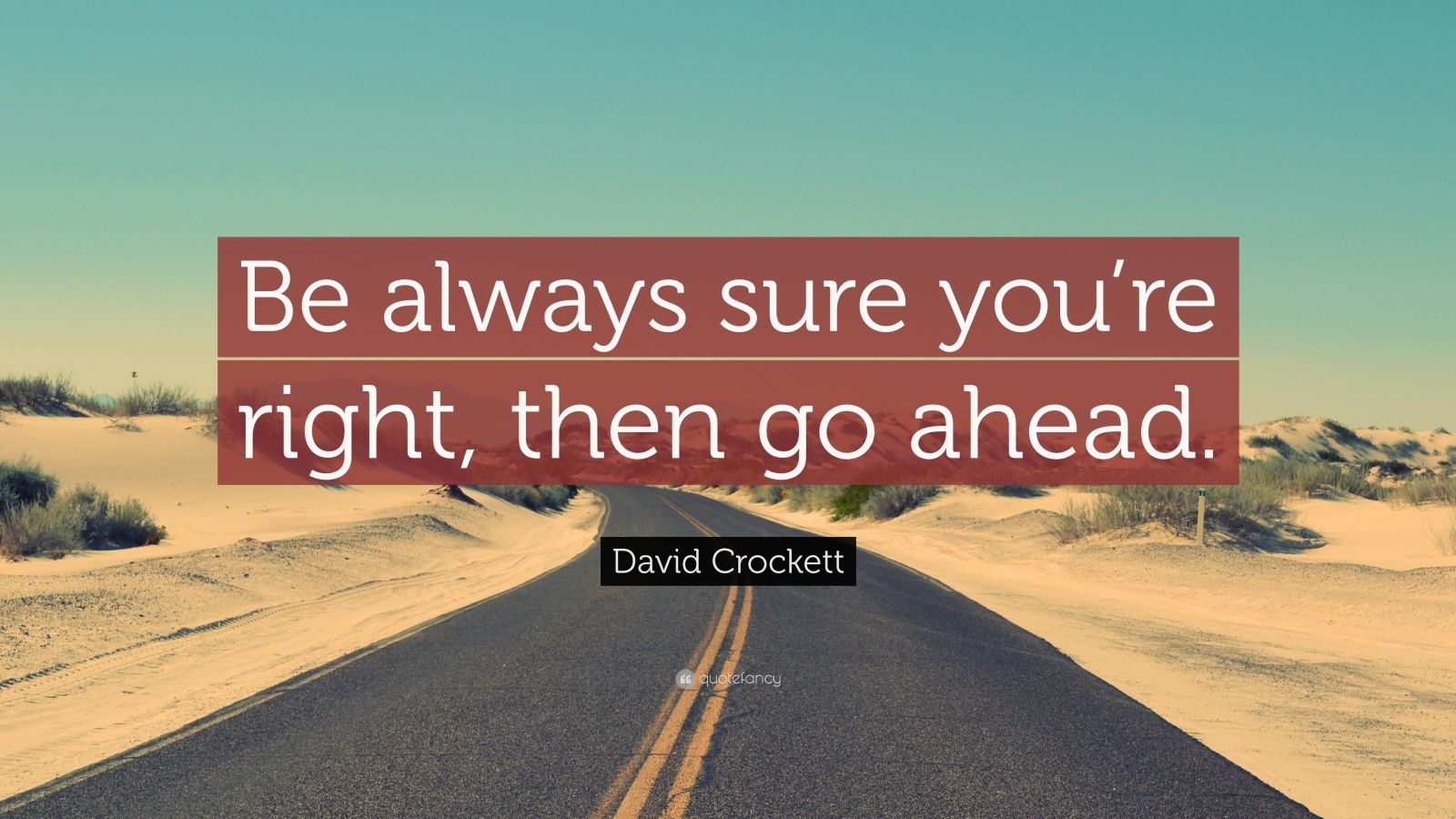 "David Crockett Quote: ""Be always sure you're right, then go ahead."""