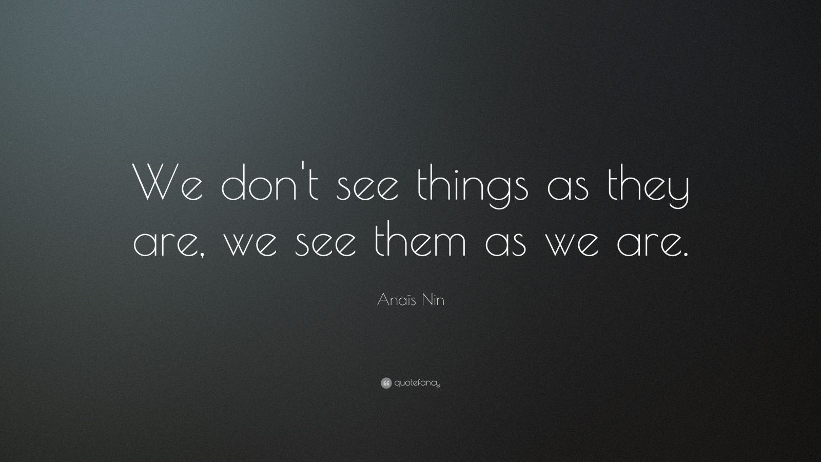 "Anaïs Nin Quote: ""We don't see things as they are, we see them as we are."""