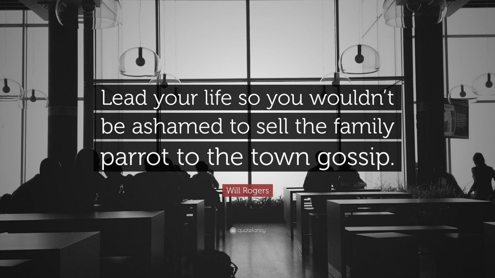 "Will Rogers Quote: ""Lead your life so you wouldn't be ashamed to sell the family parrot to the town gossip. """
