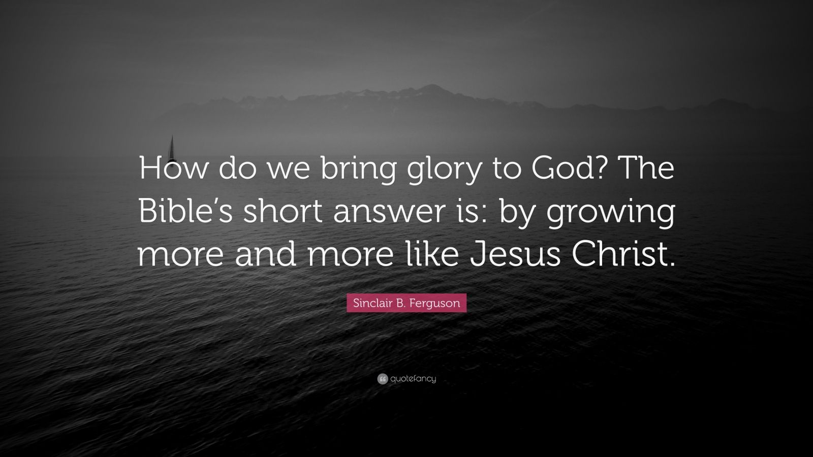 """Sinclair B. Ferguson Quote: """"How do we bring glory to God? The Bible's short answer is: by growing more and more like Jesus Christ."""""""