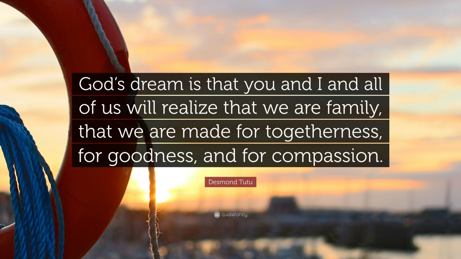 """Desmond Tutu Quote: """"God's dream is that you and I and all of us will realize that we are family, that we are made for togetherness, for goodness, and for compassion."""""""