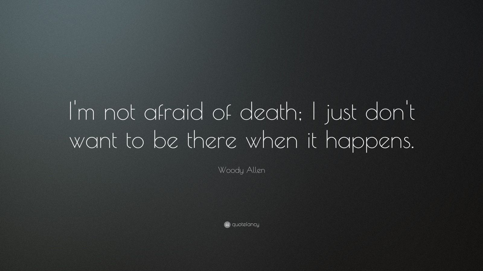 "Woody Allen Quote: ""I'm not afraid of death; I just don't want to be there when it happens."""