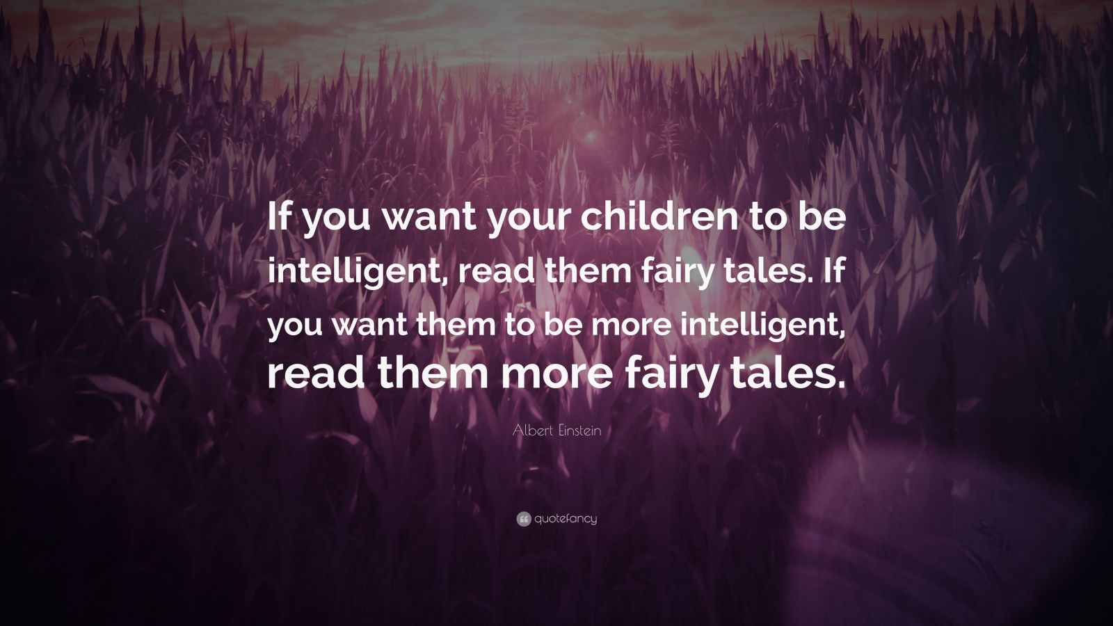 "Albert Einstein Quote: ""If you want your children to be intelligent, read them fairy tales. If you want them to be more intelligent, read them more fairy tales."""