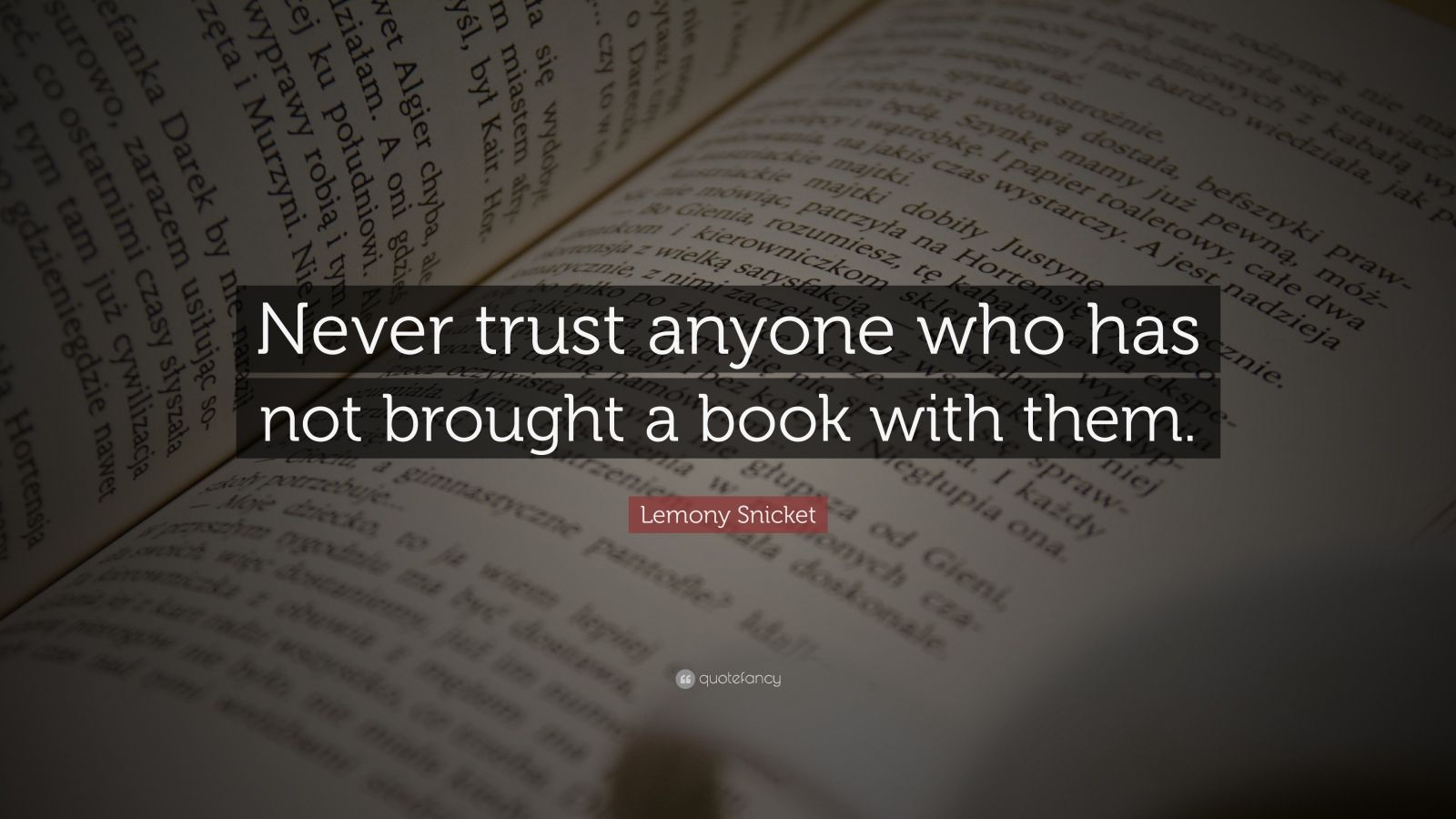 "Lemony Snicket Quote: ""Never trust anyone who has not brought a book with them."""