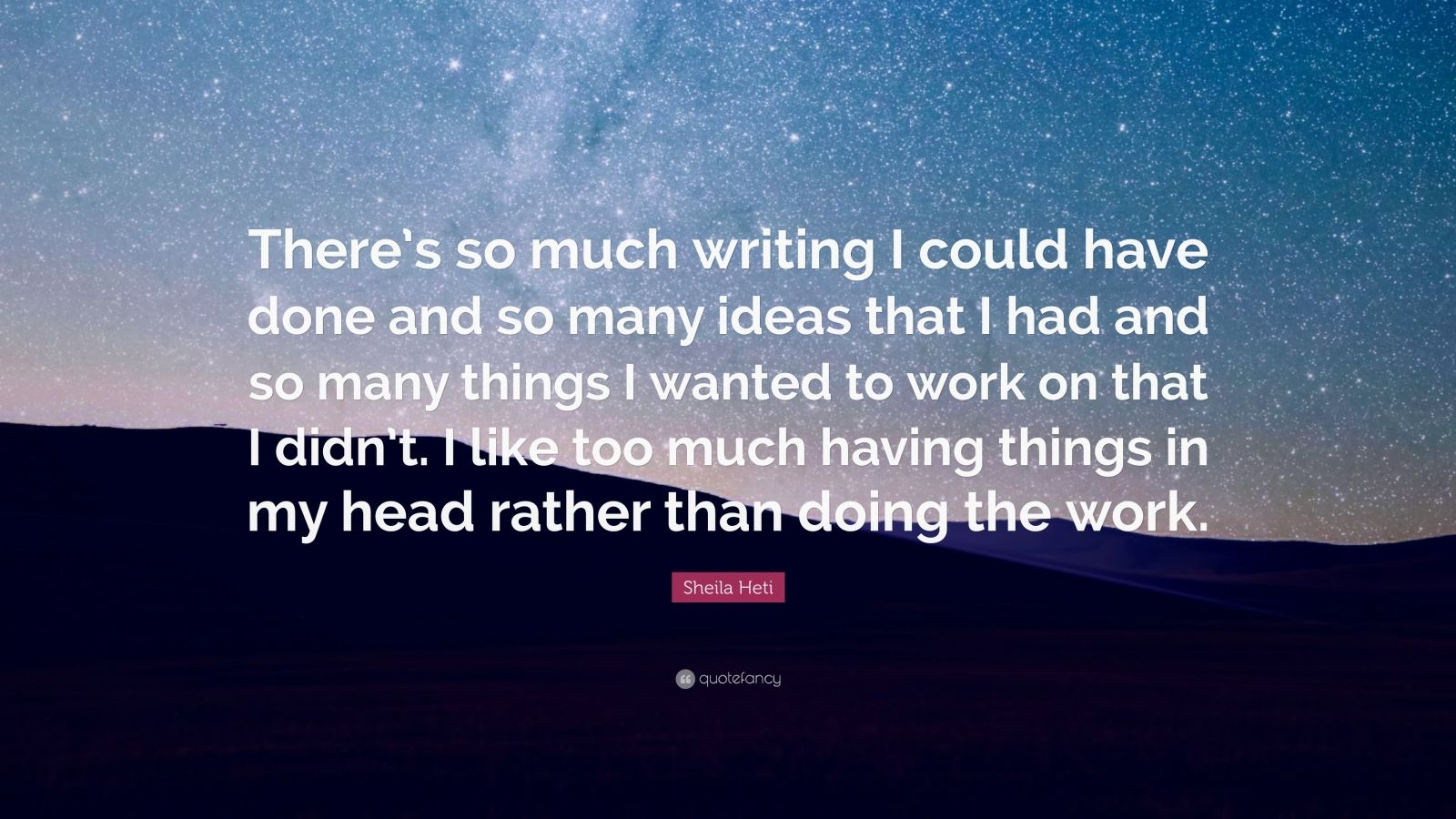 "Sheila Heti Quote: ""There's so much writing I could have done and so many ideas that I had and so many things I wanted to work on that I didn't. I like too much having things in my head rather than doing the work."""