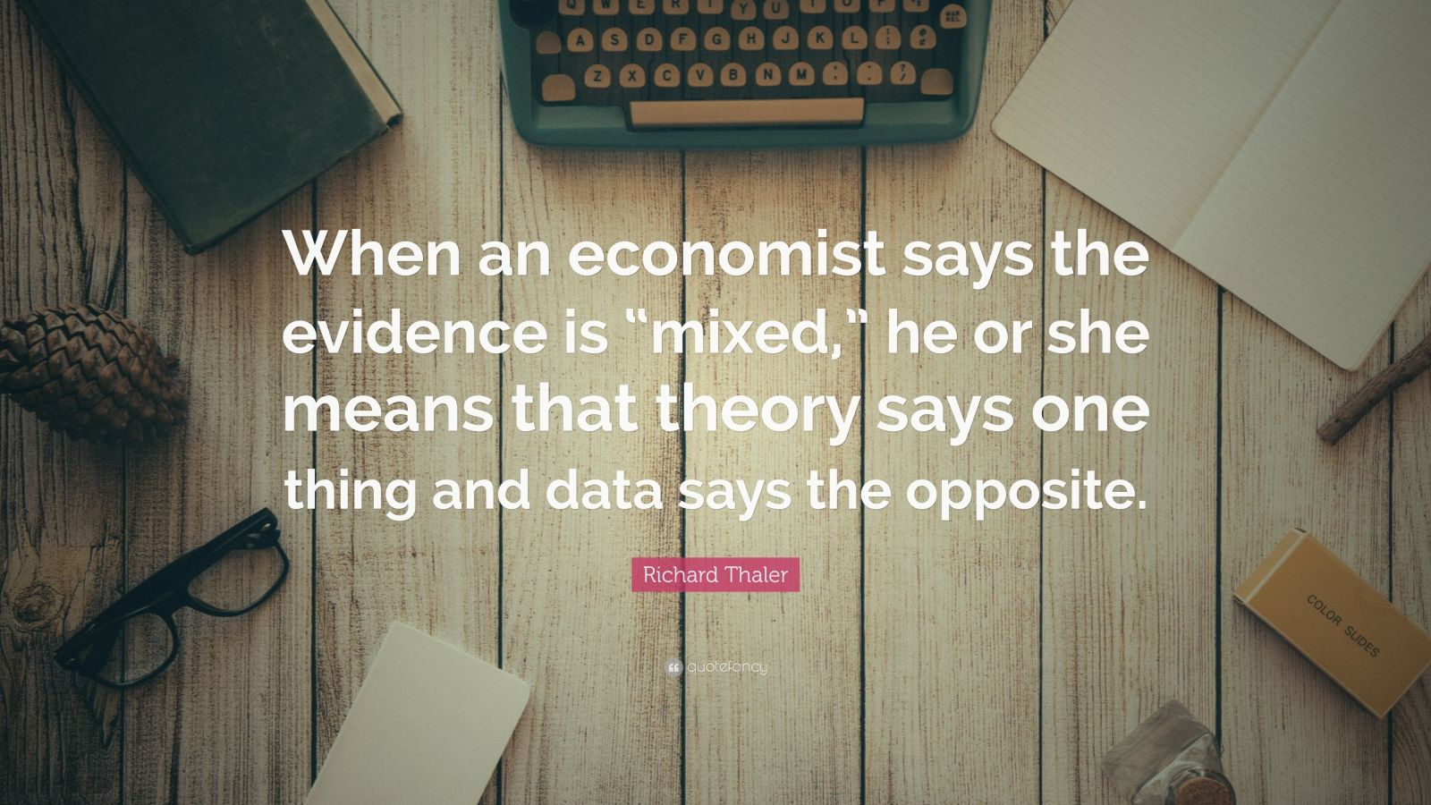 "Richard Thaler Quote: ""When an economist says the evidence is ""mixed,"" he or she means that theory says one thing and data says the opposite."""