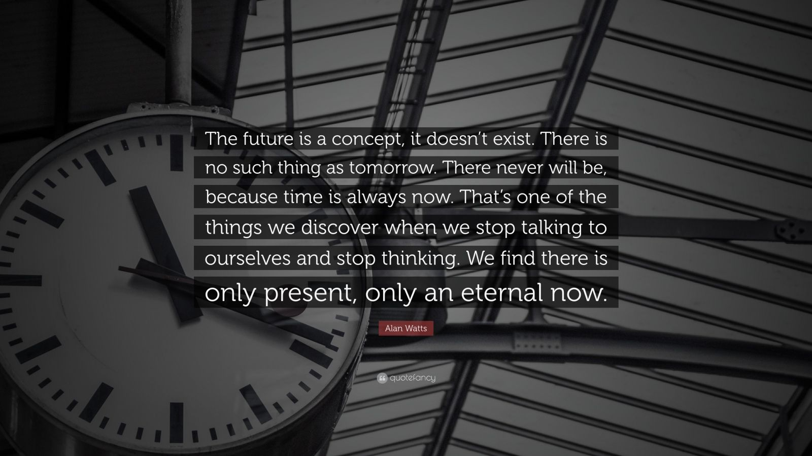"Alan Watts Quote: ""The future is a concept, it doesn't exist. There is no such thing as tomorrow. There never will be, because time is always now. That's one of the things we discover when we stop talking to ourselves and stop thinking. We find there is only present, only an eternal now."""