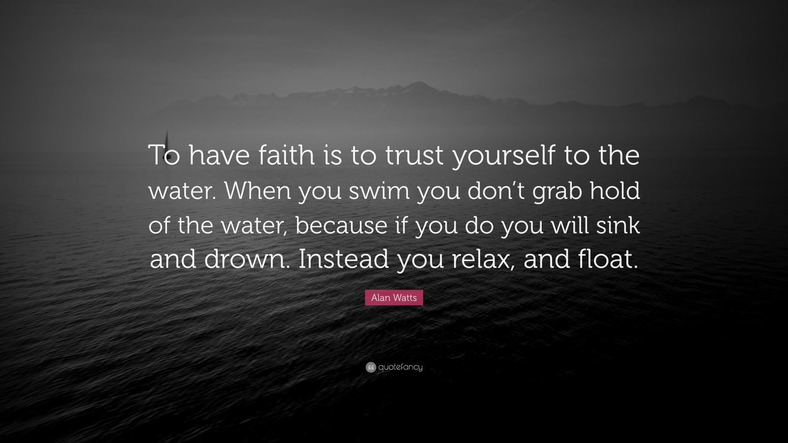 """Alan Watts Quote: """"To have faith is to trust yourself to the water. When you swim you don't grab hold of the water, because if you do you will sink and drown. Instead you relax, and float."""""""
