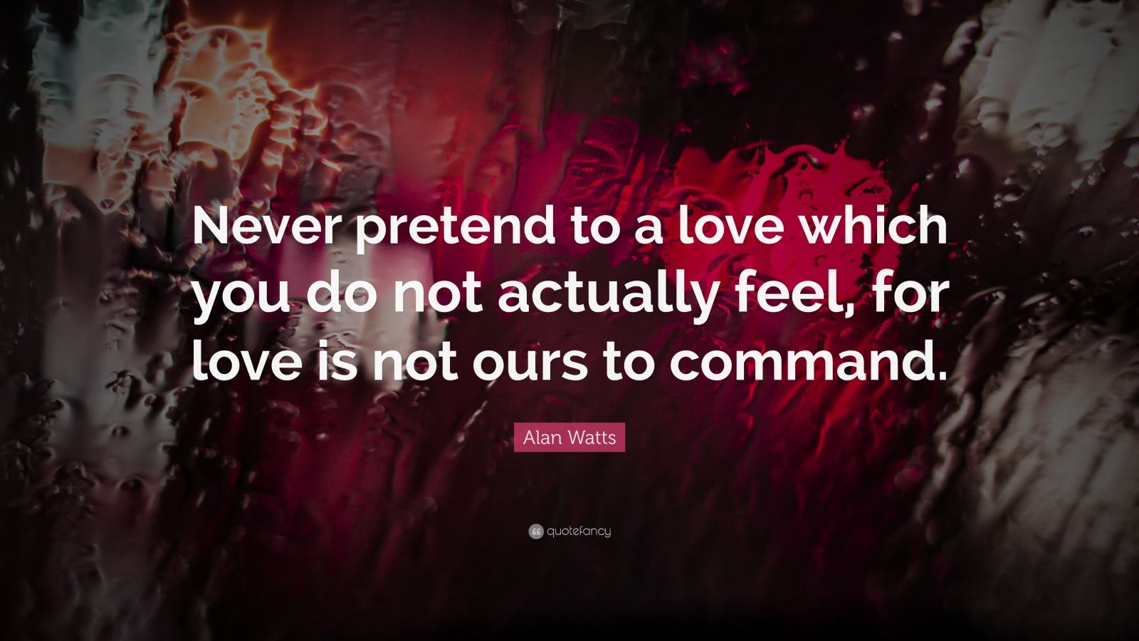 "Alan Watts Quote: ""Never pretend to a love which you do not actually feel, for love is not ours to command."""