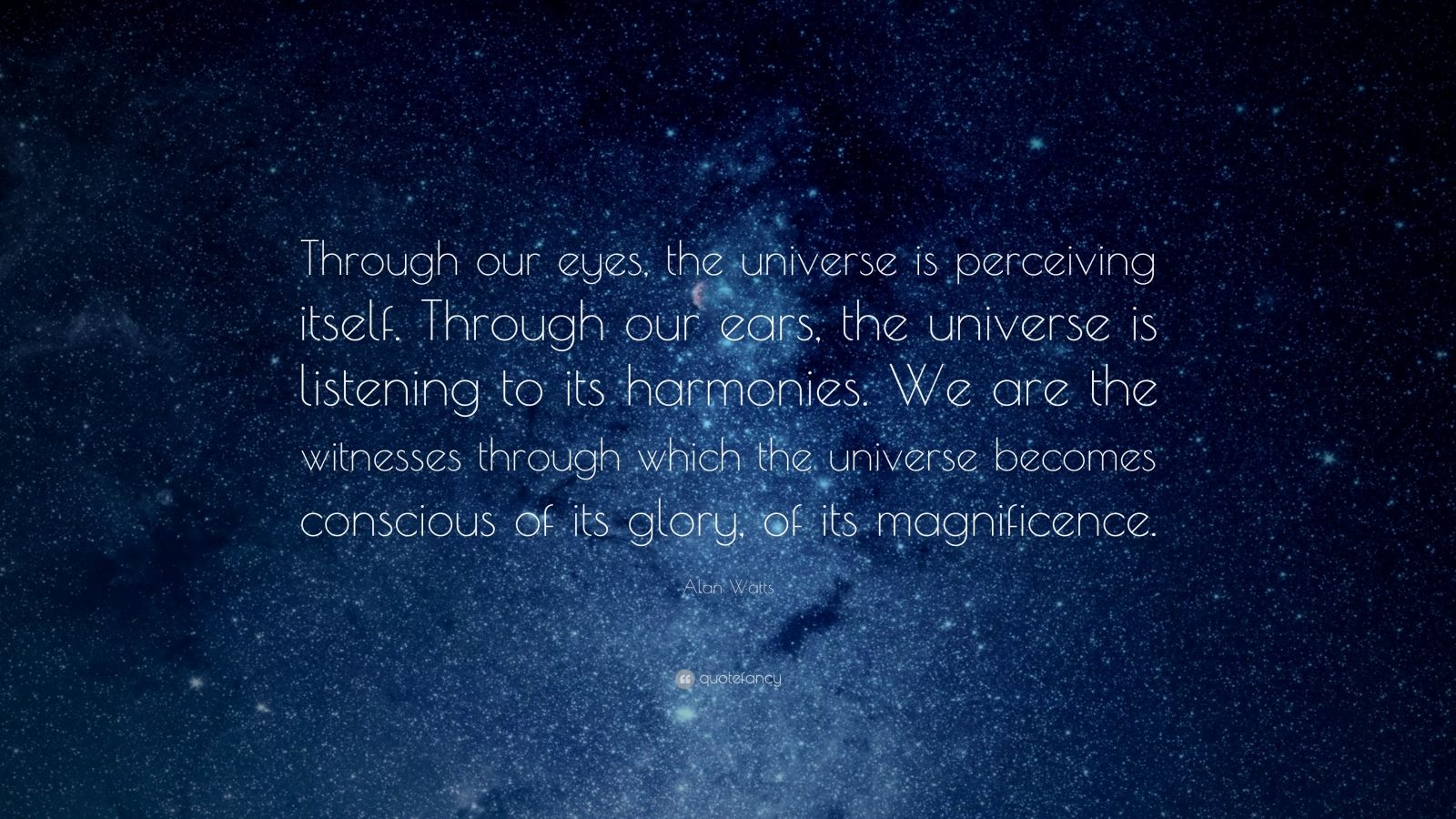 "Alan Watts Quote: ""Through our eyes, the universe is perceiving itself. Through our ears, the universe is listening to its harmonies. We are the witnesses through which the universe becomes conscious of its glory, of its magnificence."""