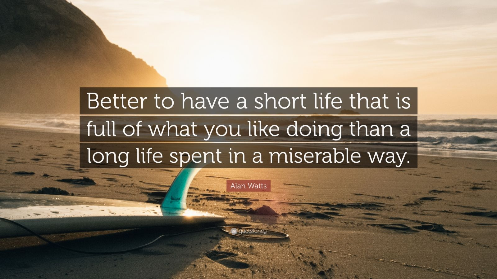 """Alan Watts Quote: """"Better To Have A Short Life That Is"""
