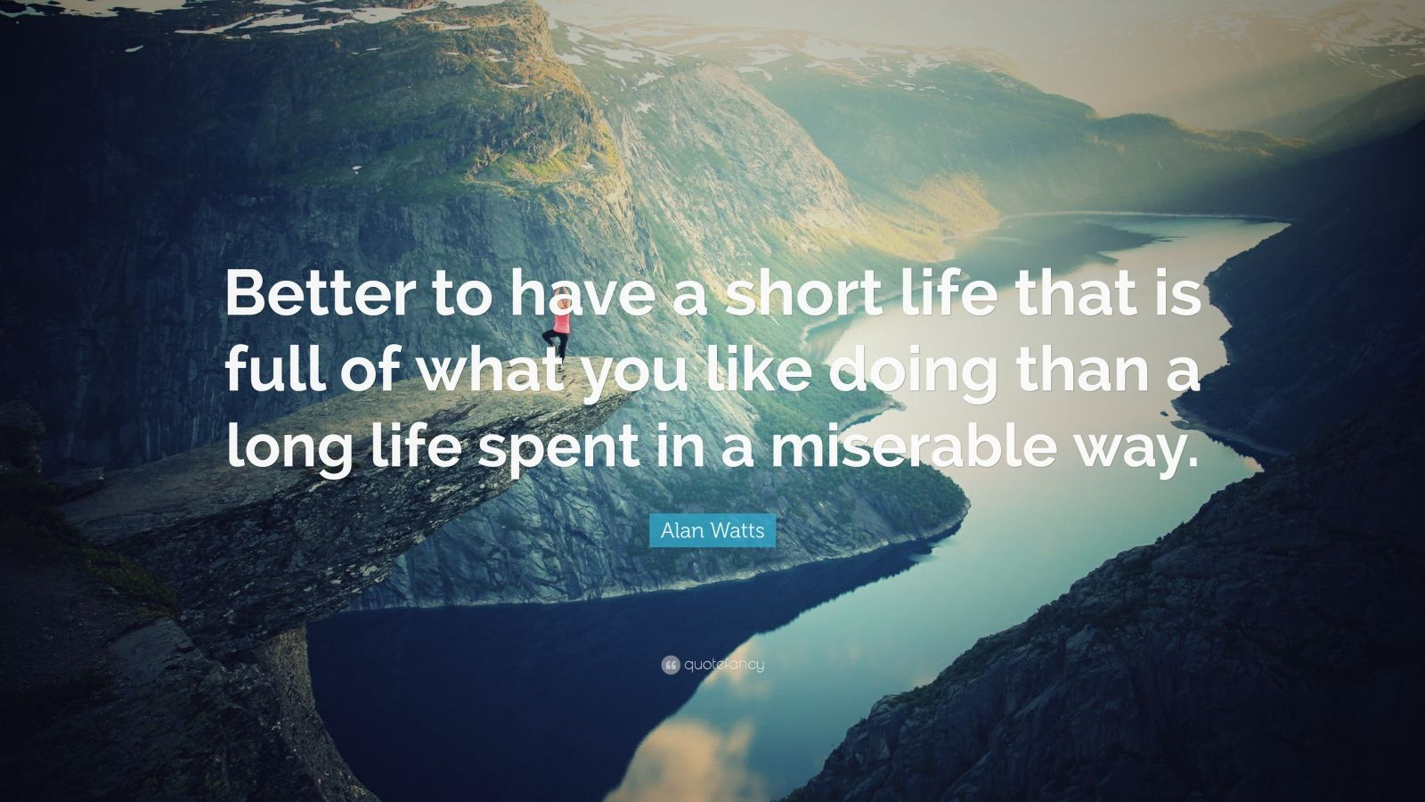 "Alan Watts Quote: ""Better to have a short life that is full of what you like doing than a long life spent in a miserable way."""