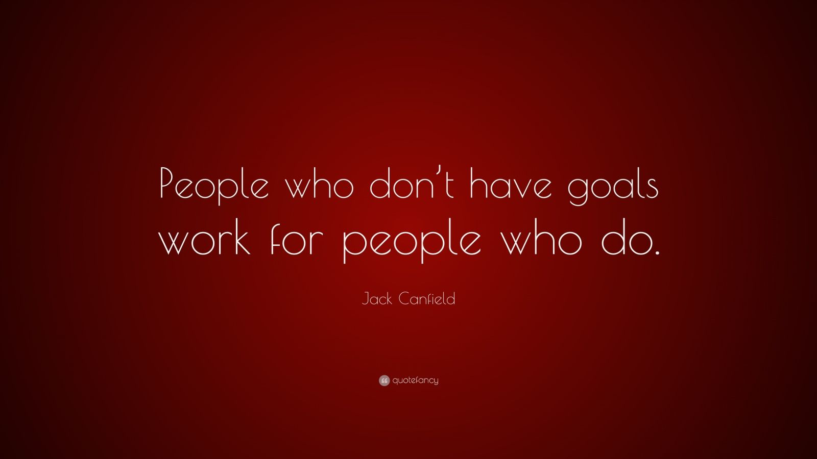 """Jack Canfield Quote: """"People who don't have goals work for people who do."""""""