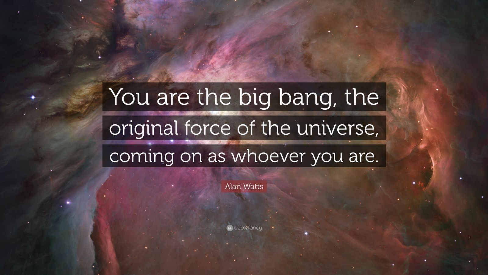"""Alan Watts Quote: """"You are the big bang, the original force of the universe, coming on as whoever you are."""""""