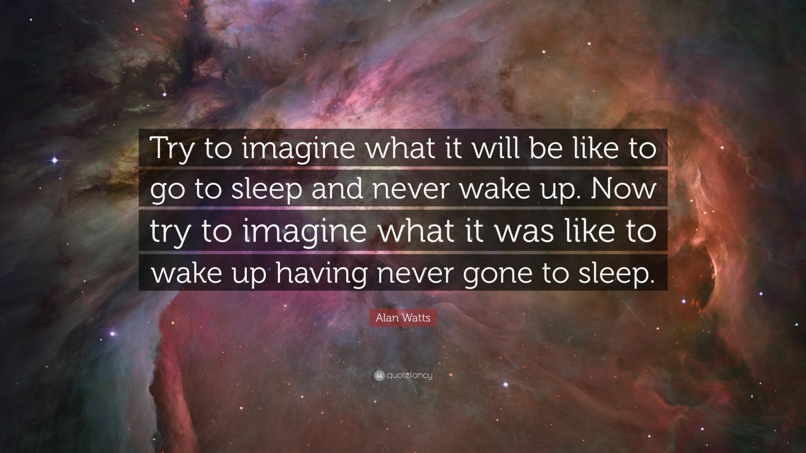 """Alan Watts Quote: """"Try to imagine what it will be like to go to sleep and never wake up. Now try to imagine what it was like to wake up having never gone to sleep."""""""