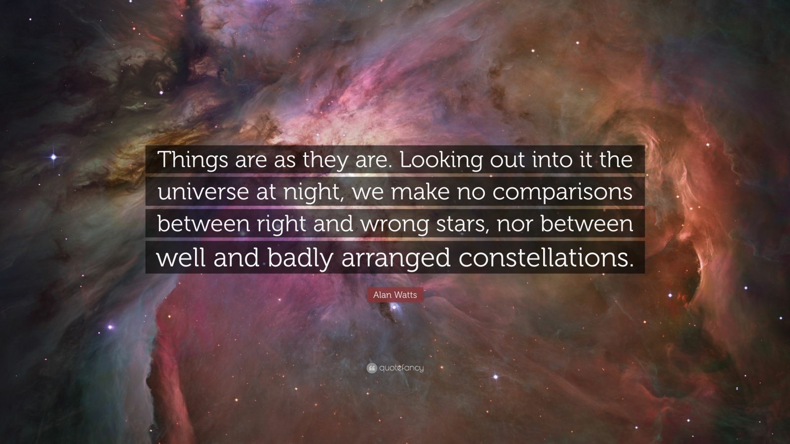 "Alan Watts Quote: ""Things are as they are. Looking out into it the universe at night, we make no comparisons between right and wrong stars, nor between well and badly arranged constellations."""