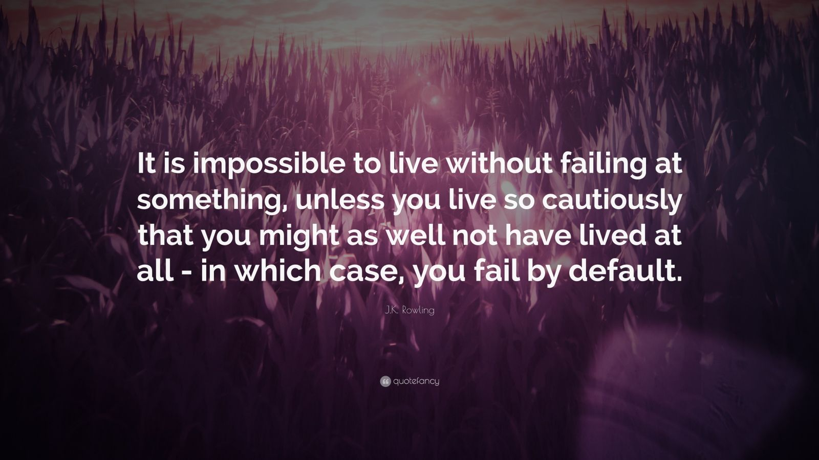 "J.K. Rowling Quote: ""It is impossible to live without failing at something, unless you live so cautiously that you might as well not have lived at all – in which case, you fail by default."""