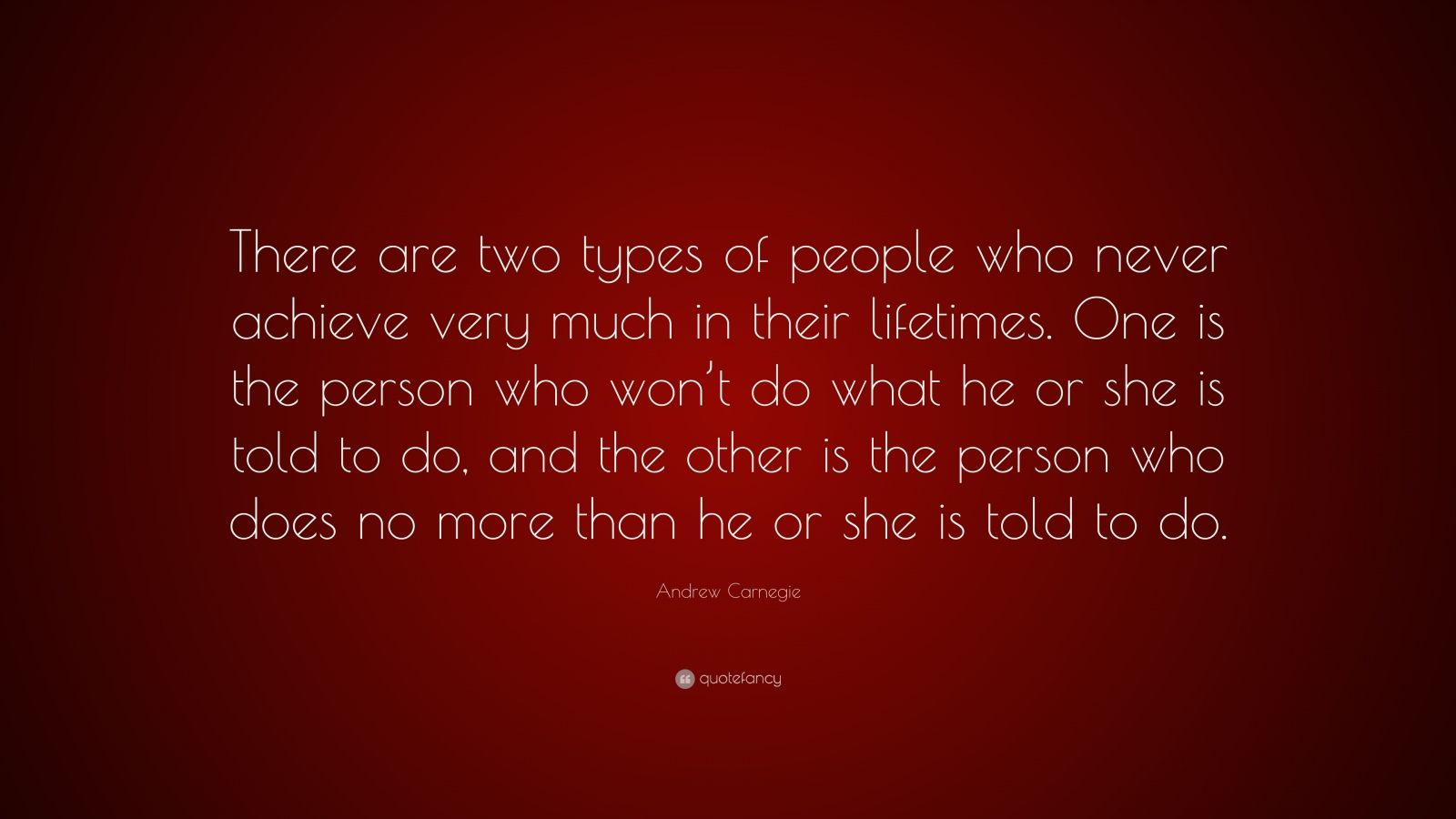 "Andrew Carnegie Quote: ""There are two types of people who never achieve very much in their lifetimes. One is the person who won't do what he or she is told to do, and the other is the person who does no more than he or she is told to do."""
