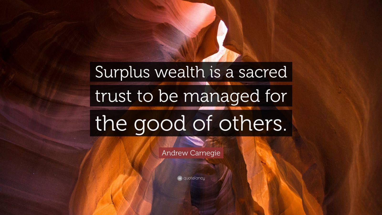 "Andrew Carnegie Quote: ""Surplus wealth is a sacred trust to be managed for the good of others."""