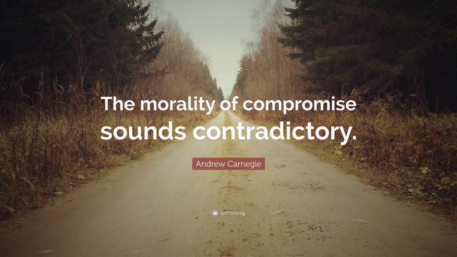 "Andrew Carnegie Quote: ""The morality of compromise sounds contradictory."""