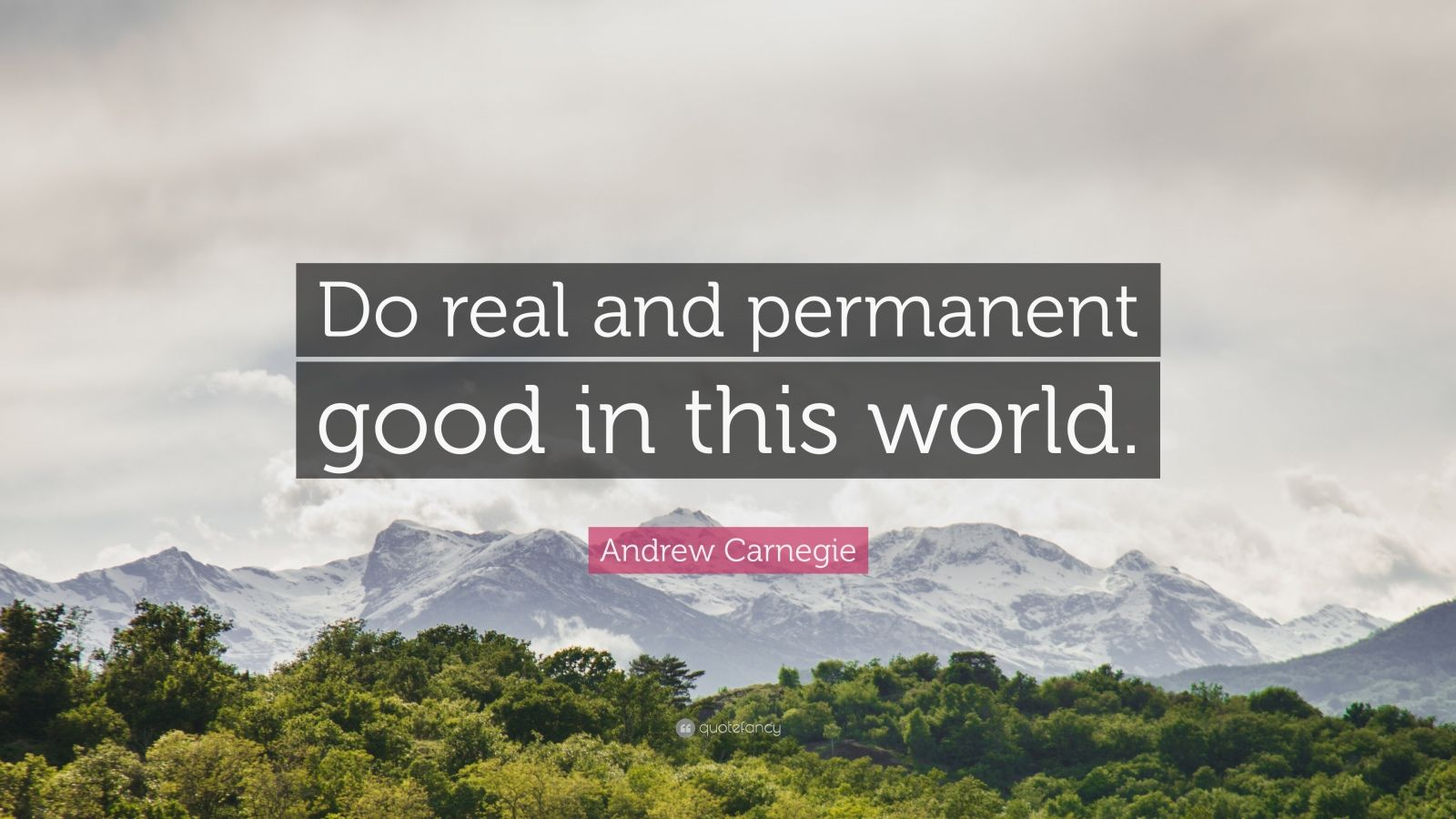"""Andrew Carnegie Quote: """"Do real and permanent good in this world."""""""