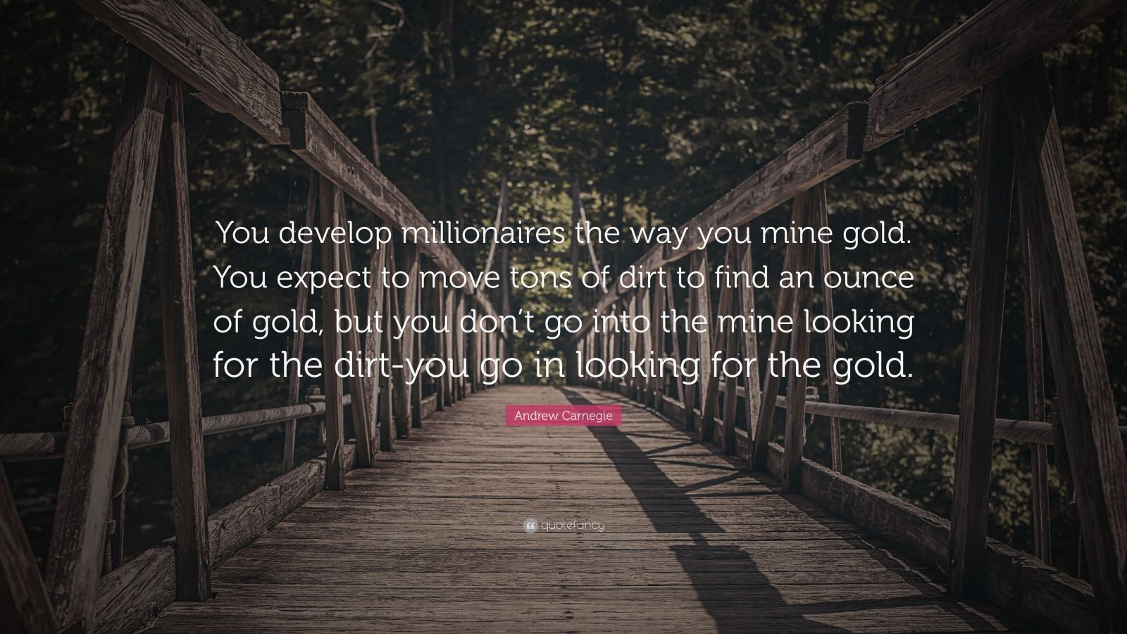 "Andrew Carnegie Quote: ""You develop millionaires the way you mine gold. You expect to move tons of dirt to find an ounce of gold, but you don't go into the mine looking for the dirt-you go in looking for the gold."""