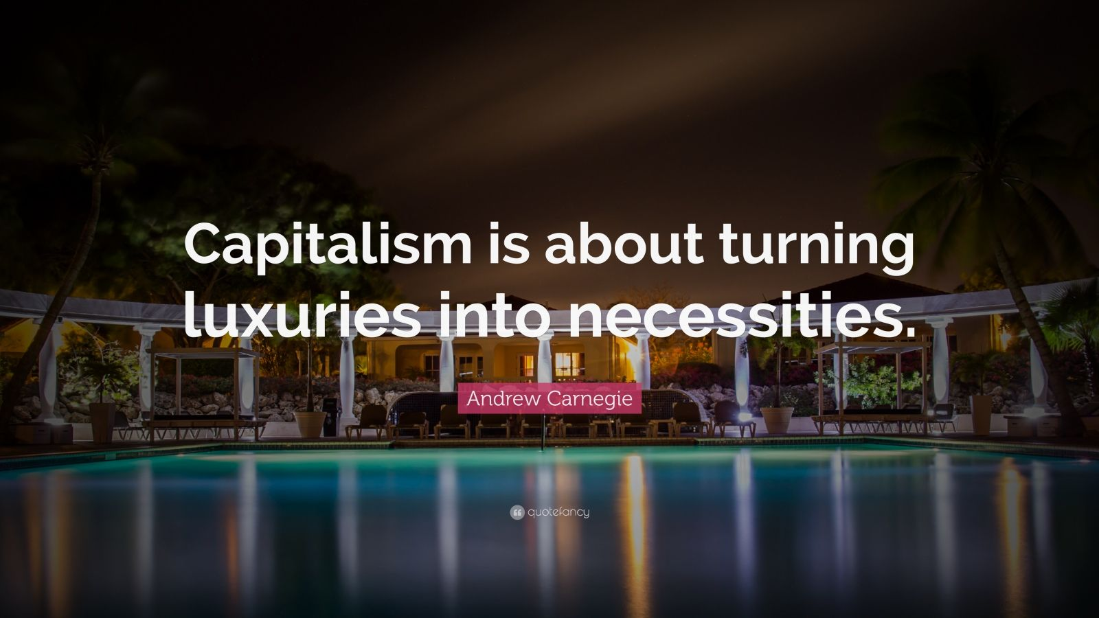 """Andrew Carnegie Quote: """"Capitalism is about turning luxuries into necessities."""""""