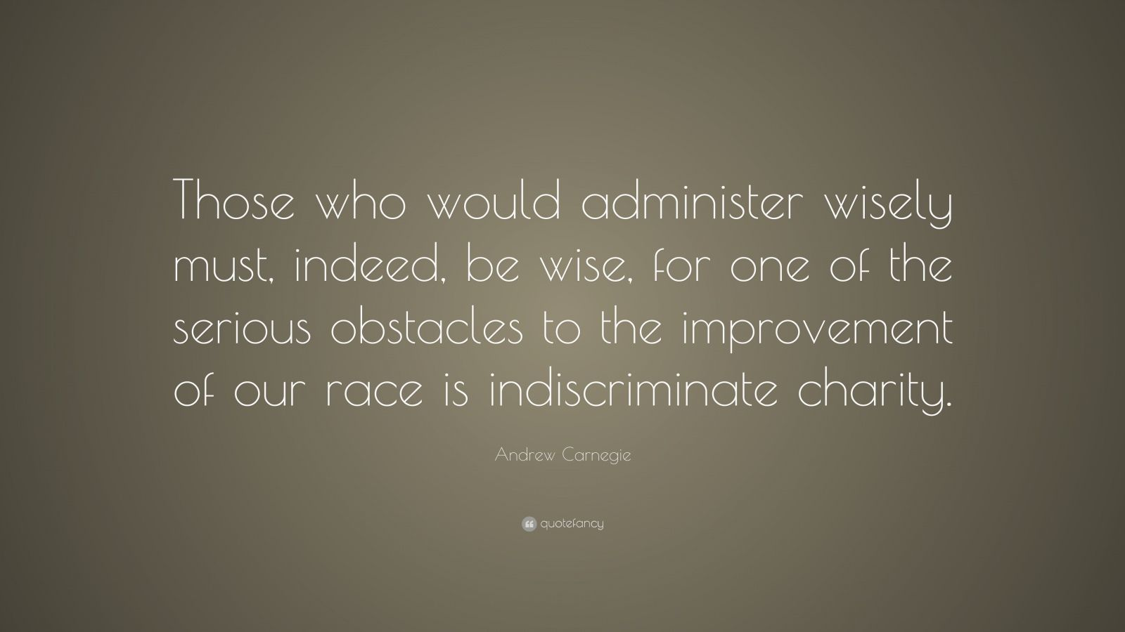 """Andrew Carnegie Quote: """"Those who would administer wisely must, indeed, be wise, for one of the serious obstacles to the improvement of our race is indiscriminate charity."""""""