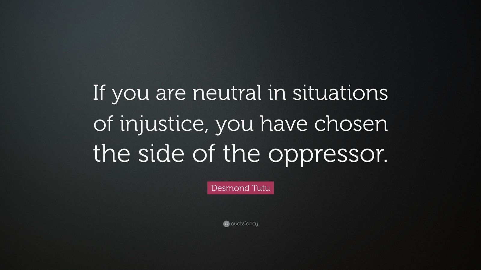 """Desmond Tutu Quote: """"If you are neutral in situations of injustice, you have chosen the side of ..."""