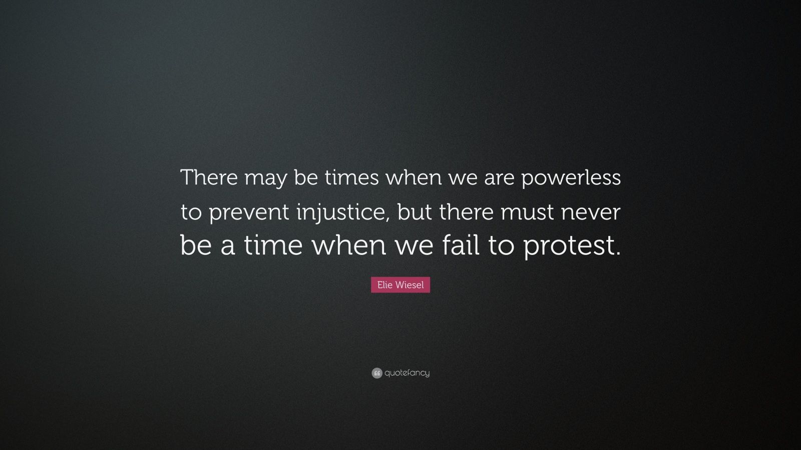 "Elie Wiesel Quote: ""There may be times when we are powerless to prevent injustice, but there must never be a time when we fail to protest."""