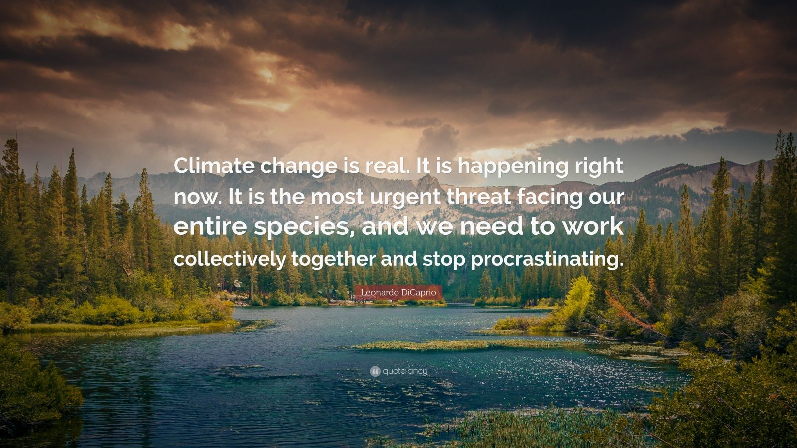 """Leonardo DiCaprio Quote: """"Climate change is real. It is happening right now. It is the most urgent threat facing our entire species, and we need to work collectively together and stop procrastinating."""""""
