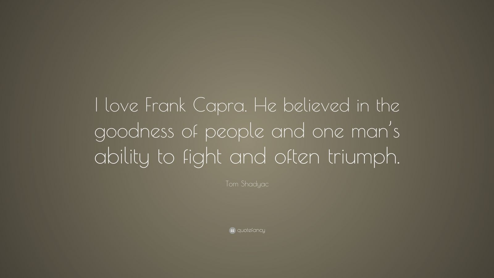 """Tom Shadyac Quote: """"I love Frank Capra. He believed in the goodness of people and one man's ability to fight and often triumph."""""""