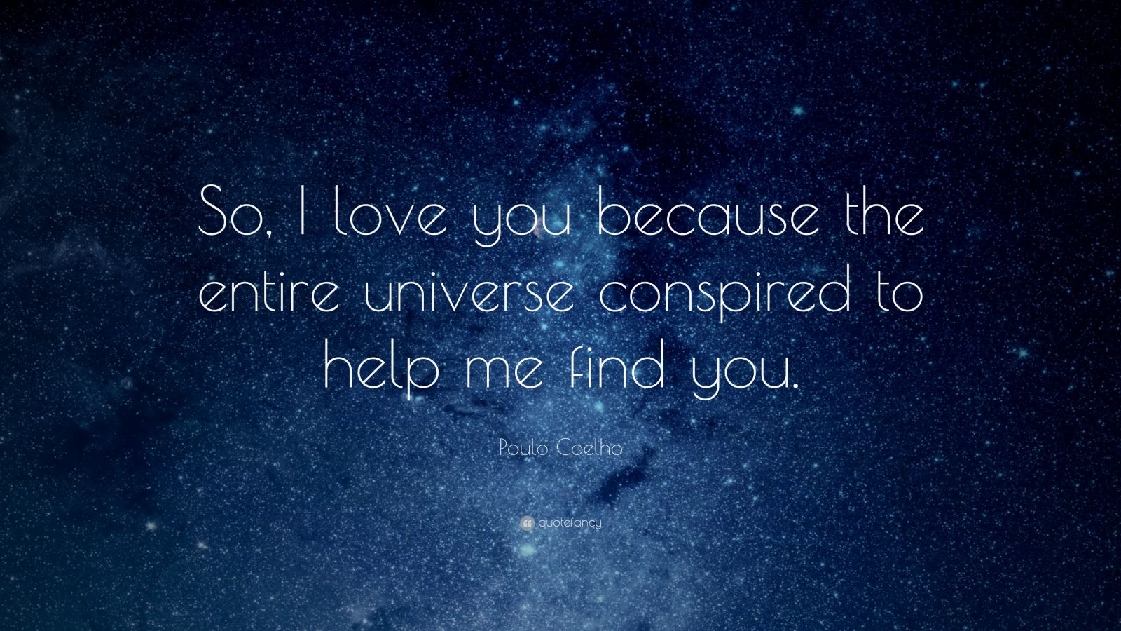 "Love Quotes: ""So, I love you because the entire universe conspired to help me find you."" — Paulo Coelho"
