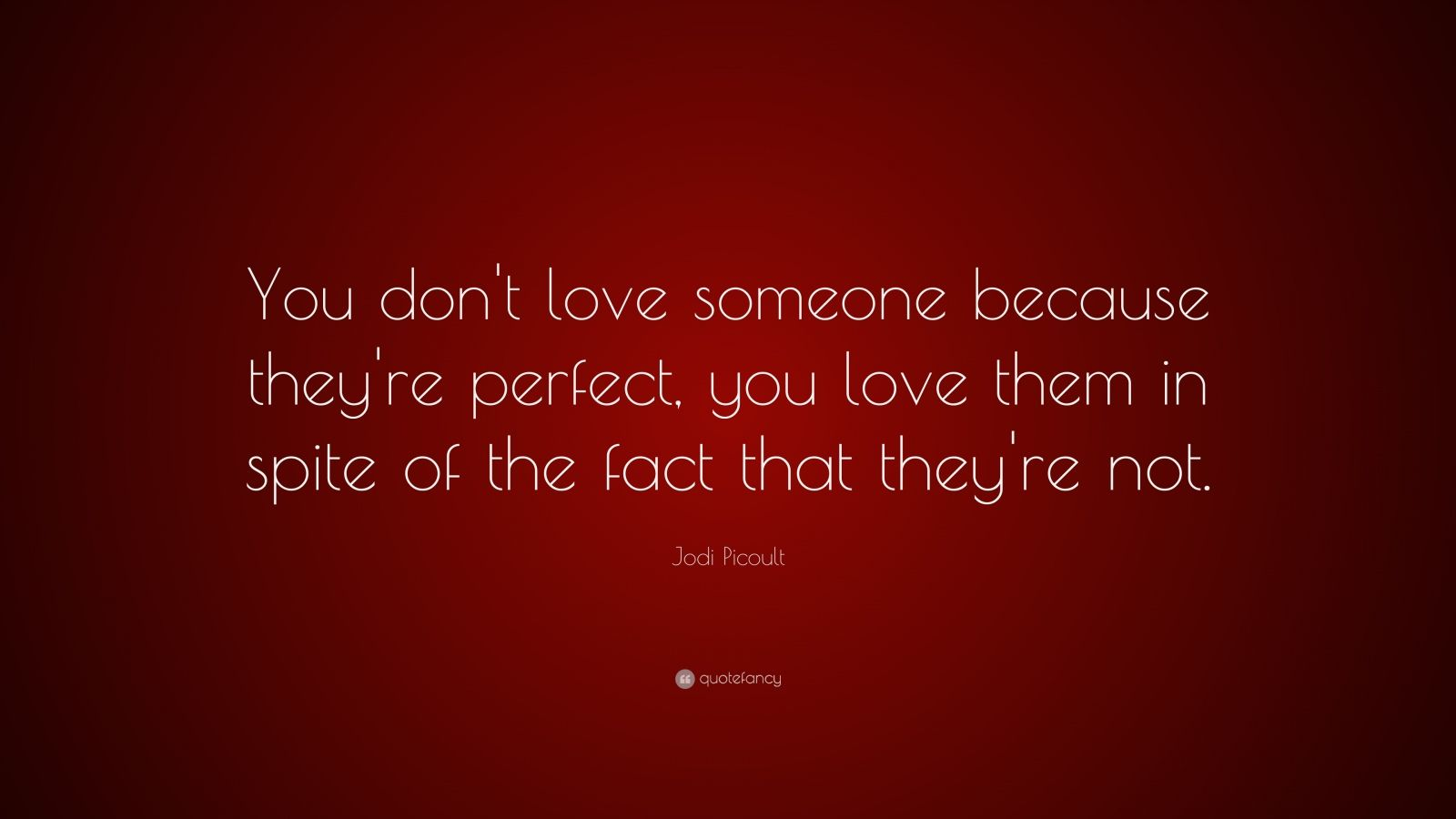 "Jodi Picoult Quote: ""You don't love someone because they're perfect, you love them in spite of the fact that they're not."""