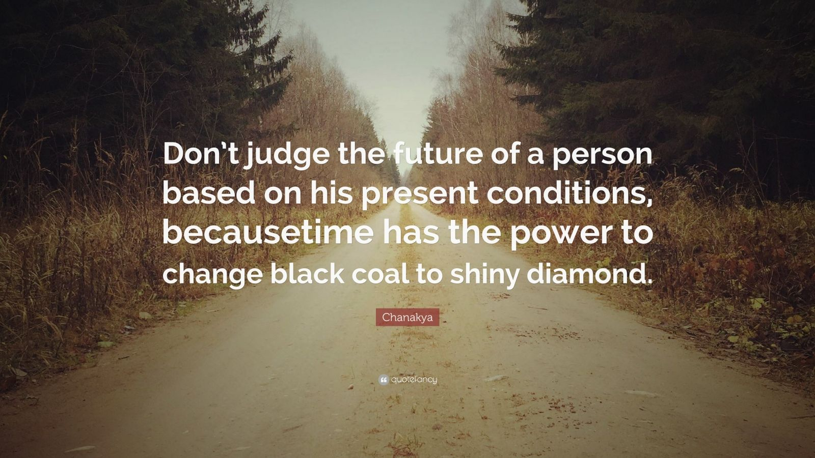 """Chanakya Quote: """"Don't judge the future of a person based on his present conditions, becausetime has the power to change black coal to shiny diamond."""""""
